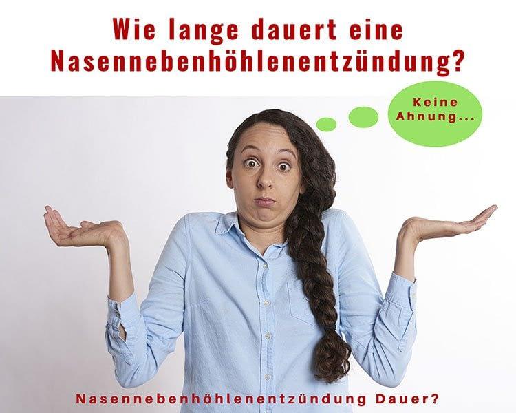 Frage nach der Nasennebenhöhlenentzündung Dauer. Ich möchte gern wissen wie lange dauert eine Nasennebenhöhlenentzündung?